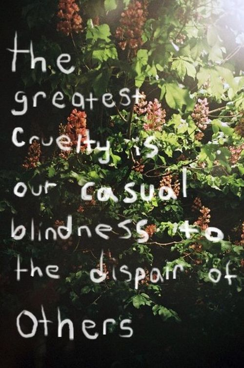 The greatest cruelty is our casual blindness to the despair of others. ~Source Unknown  #cruelty #despair #blindness #quotes