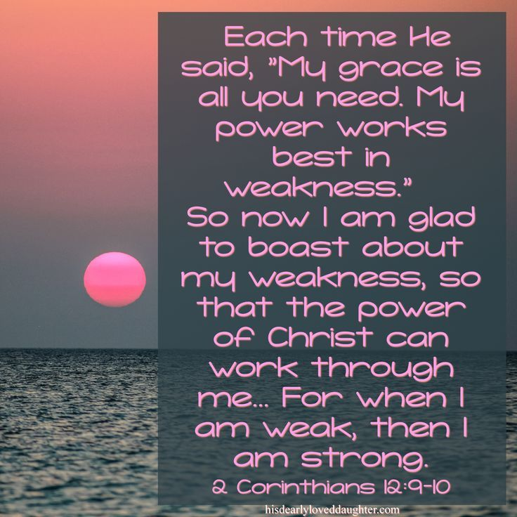 """Each time He said, """"My grace is all you need. My power works best in weakness."""" So now I am glad to boast about my weakness, so that the power of Christ can work through me... For when I am weak, then I am strong. 2 Corinthians 12:9-10 #HisDearlyLovedDaughter #HopeForToday #verseoftheday #BibleStudy #WordOfGod #truth #Scripture"""