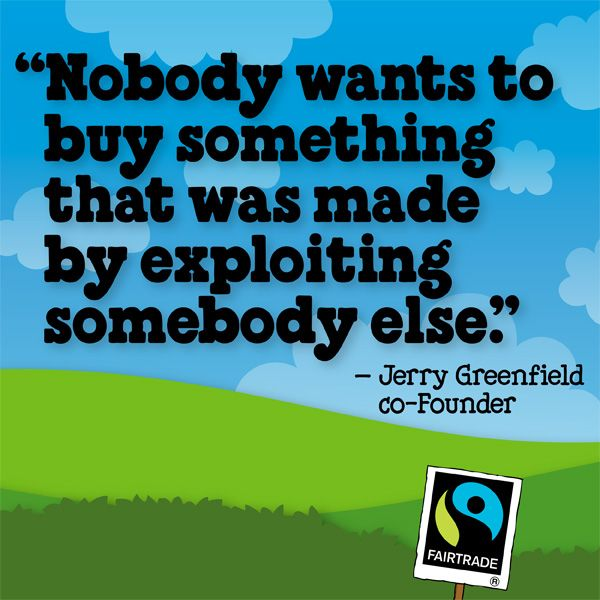 """""""Nobody wants to buy something that was made by exploiting somebody else."""" -Jerry Greefield, Ben & Jerry's co-founder #BeFair #FairtradeMonth"""