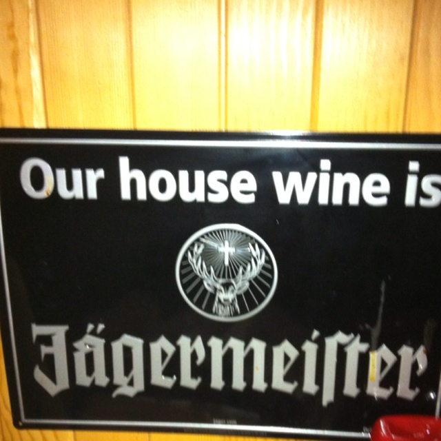Jagermeister is our house wine.