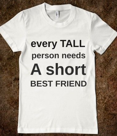 EVERY TALL PERSON NEEDS A SHORT BEST FRIEND. I need this shirt, coz I'm short. :P