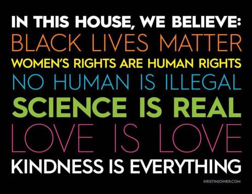 """In this house, we believe: Black Lives Matter Women's Rights are Human Rights No human is illegal Science is real Love is Love and Kindness is EVERYTHING!"" -Found on the interwebz"