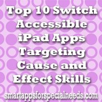 Smart Apps For Special Needs: Top 10 Switch Accessible iPad Apps Targeting Cause and Effect Skills