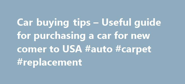 Car buying tips – Useful guide for purchasing a car for new comer to USA #auto #carpet #replacement http://auto.remmont.com/car-buying-tips-useful-guide-for-purchasing-a-car-for-new-comer-to-usa-auto-carpet-replacement/  #buying a car # Unless you live in a big city like New York, having a car is a necessity in the U.S. It is not considered a luxury item. While there are many luxury cars available for those who can afford them, buying at least a basic car is required. Having a car gives…