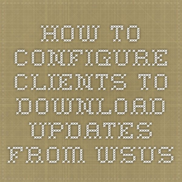 How to Configure Clients to Download Updates from WSUS