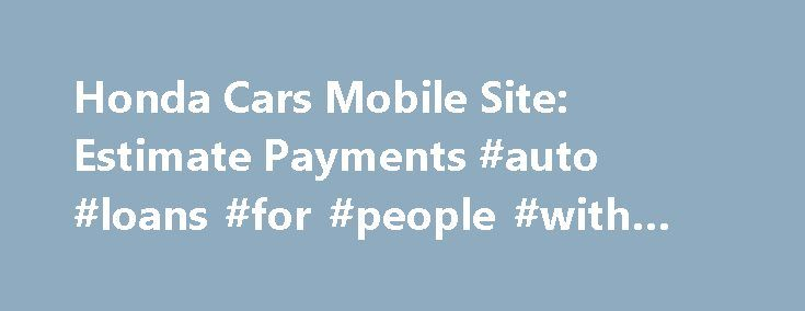 Honda Cars Mobile Site: Estimate Payments #auto #loans #for #people #with #bad #credit http://remmont.com/honda-cars-mobile-site-estimate-payments-auto-loans-for-people-with-bad-credit/  #auto financing calculator # [1] MSRP excluding tax, license, registration, $835.00 destination charge and options. Dealer prices may vary. [2] MSRP excluding tax, license, registration, $900.00 destination charge and options. Dealer prices may vary. [3] Subject to limited availability through September 2014…