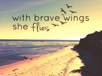 with brave wings she flies. I would love this as a tattoo.