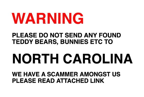 Warning, please do not send any found teddies to North Carolina, we have had problems with a scammer from there. And please make sure the person claiming your found teddy is the real owner.