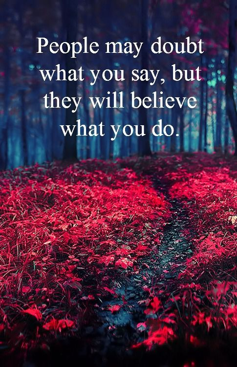 """People may doubt what you say, but they will believe what you do."" #quote"