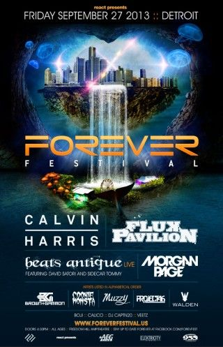 React, AEG Live Midwest & Elektricity Events present:    Forever Festival    Calvin Harris  Flux Pavilion  Beats Antique [ Live ]  Feat. David Satori & Sidecar Tommy  Morgan Page    Listed A-Z Order:  Brown & Gammon  Cookie Monsta  Muzzy  Project 46  Walden    Local Support:  Boji  Calico   DJ Captn20   Veetz