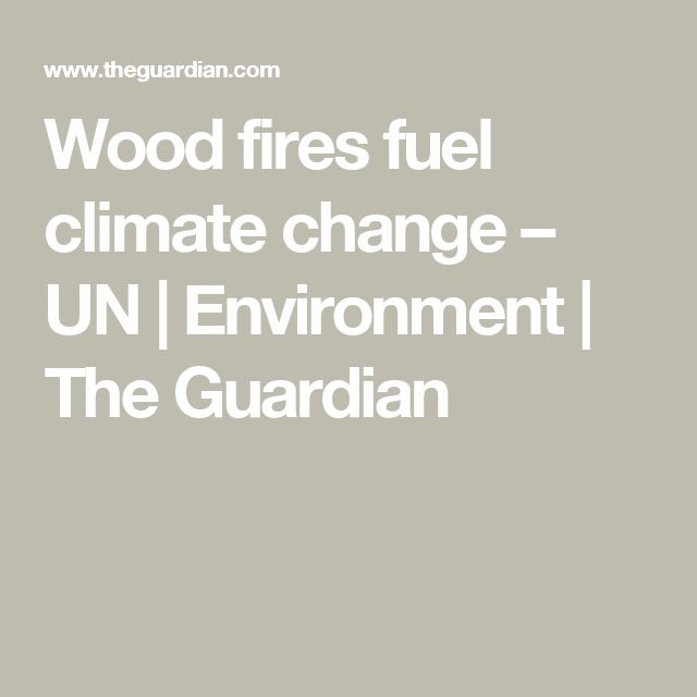 Wood fires fuel climate change – UN | Environment | The Guardian
