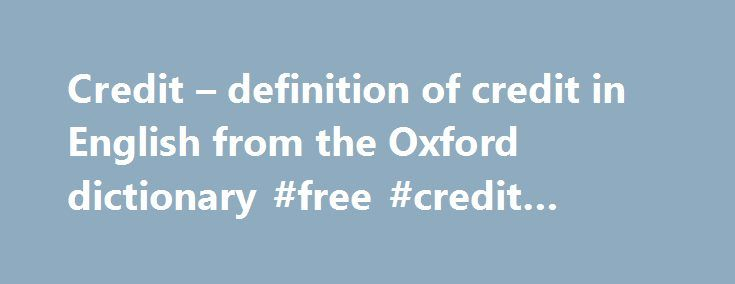 Credit – definition of credit in English from the Oxford dictionary #free #credit #repair http://credits.remmont.com/credit-definition-of-credit-in-english-from-the-oxford-dictionary-free-credit-repair/  #credit # Phrases More example sentences His mum was desperate to keep him out of trouble and to her credit she achieved that. Scotland, to their credit in the circumstances, have become difficult to beat at Hampden. It is to…  Read moreThe post Credit – definition of credit in English from…