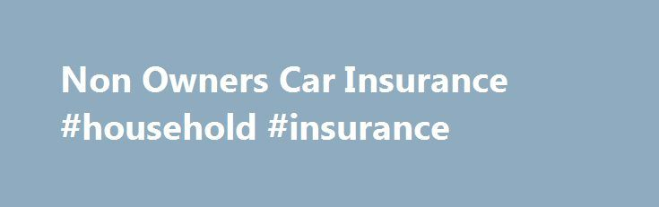 Non Owners Car Insurance #household #insurance http://insurances.nef2.com/non-owners-car-insurance-household-insurance/  #non owners car insurance # Non Owners Car Insurance Car insurance is mandatory in almost all states, and you shouldn t be taking a chance of driving a vehicle without an insurance policy in place, even if you are not the owner of the car that you drive; however, the policy you need in this situation will be non-owner car insurance. There are situations when people prefer…
