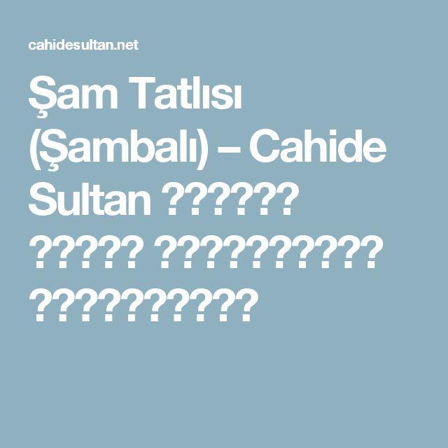 Şam Tatlısı (Şambalı) – Cahide Sultan بِسْمِ اللهِ الرَّحْمنِ الرَّحِيمِ