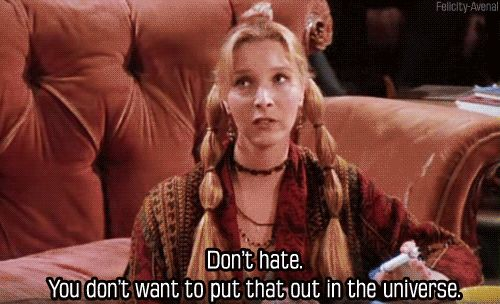 """Don't hate. You don't want to put that out in the universe."" -Phoebe"