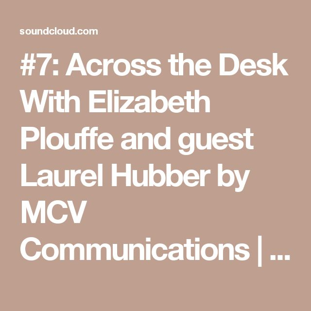 #7: Across the Desk With Elizabeth Plouffe and guest Laurel Hubber by MCV Communications | Free Listening on SoundCloud