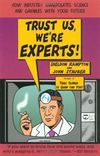 Trust Us, We're Experts PA: How Industry Manipulates Science and Gambles with Your Future by Sheldon Rampton, http://www.amazon.ca/dp/1585421391/ref=cm_sw_r_pi_dp_T32btb1A60RF3