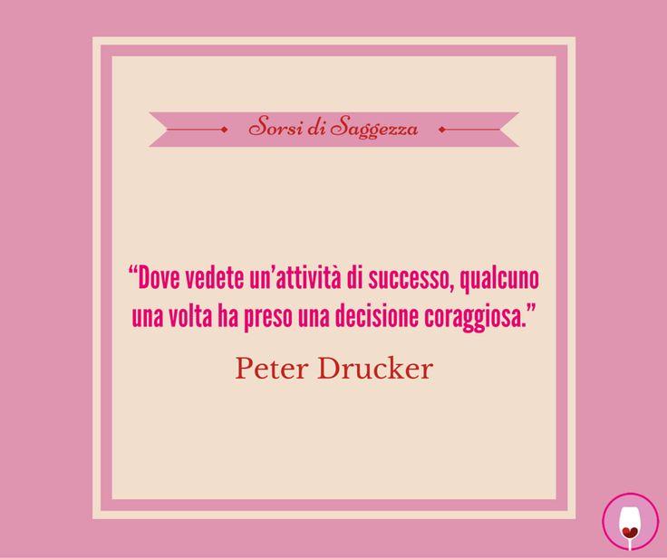 """#SorsiDiSaggezza #Drucker  """"Dove vedete un'attività di successo, qualcuno una volta ha preso una decisione coraggiosa."""""""