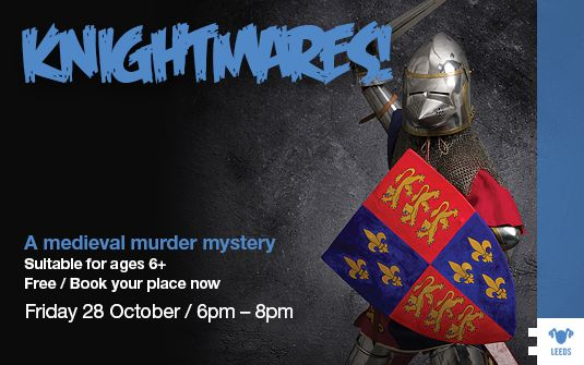 KNIGHTMARES! This October The Royal Armouries bring you a very family friendly event, A Medieval Murder Mystery, piece together the clues and find out who killed the Knight and why! Suitable for ages 6-12 Friday 28th October @ 6pm