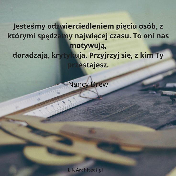 Jesteśmy odzwierciedleniem pięciu osób, z którymi spędzamy najwięcej czasu. To oni nas motywują, doradzają, krytykują. Przyjrzyj się, z kim Ty  przestajesz. - Nancy Drew
