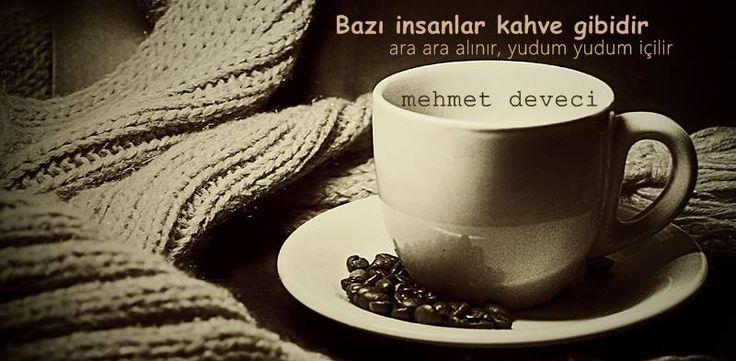 Bazı insanlar kahve gibidir; ara ara alınır, yudum yudum içilir.Mehmet Deveci