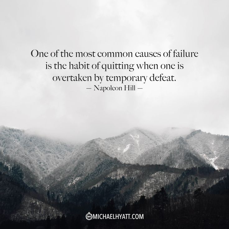 """One of the most common causes of failure is the habit of quitting when one is overtaken by temporary defeat."" -Napoleon Hill"