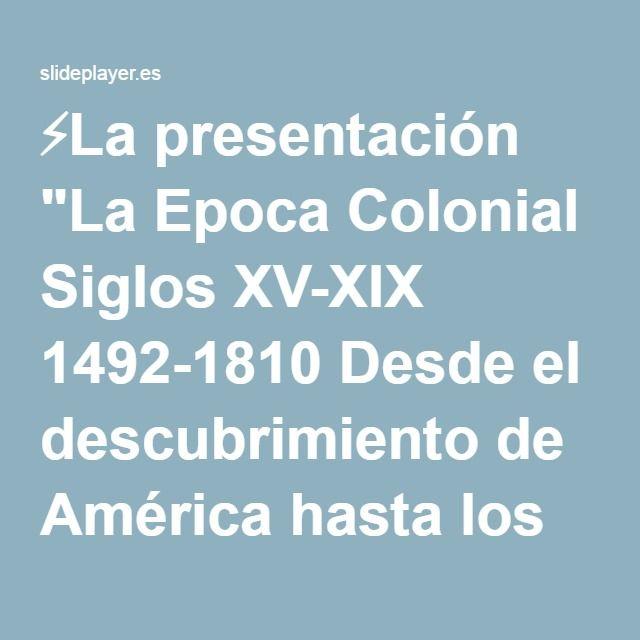 """⚡La presentación """"La Epoca Colonial Siglos XV-XIX 1492-1810 Desde el descubrimiento de América hasta los movimientos de Independencia."""""""