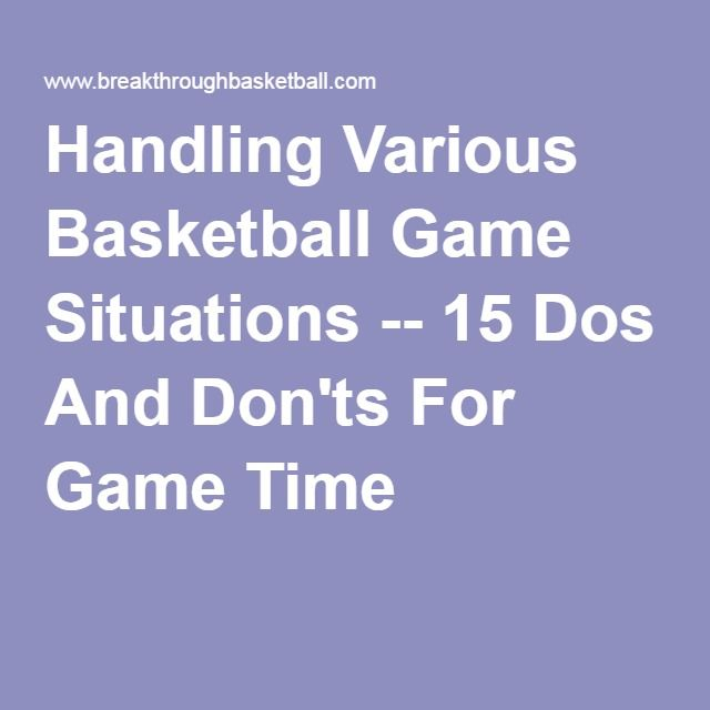 Handling Various Basketball Game Situations -- 15 Dos And Don'ts For Game Time