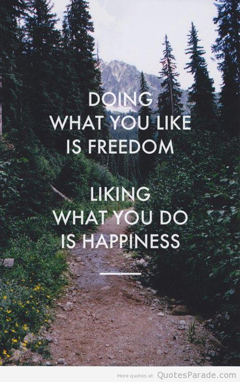 Fazer o que você gosta é liberdade. Gostar do que você faz é felicidade