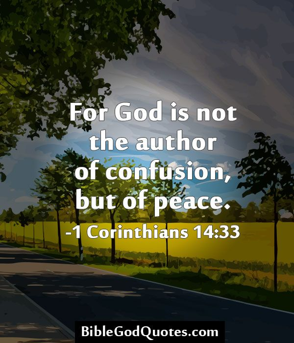 For God is not the author of confusion, but of peace. -1 Corinthians 14:33 http://biblegodquotes.com/for-god-is-not-the-author-of-confusion/