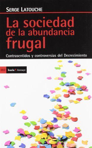 La sociedad de la abundancia frugal: Contrasentidos y controversias del Decrecimiento (Antrazyt) de Serge Latouche http://www.amazon.es/dp/8498884020/ref=cm_sw_r_pi_dp_-ua4vb1FJR3X1