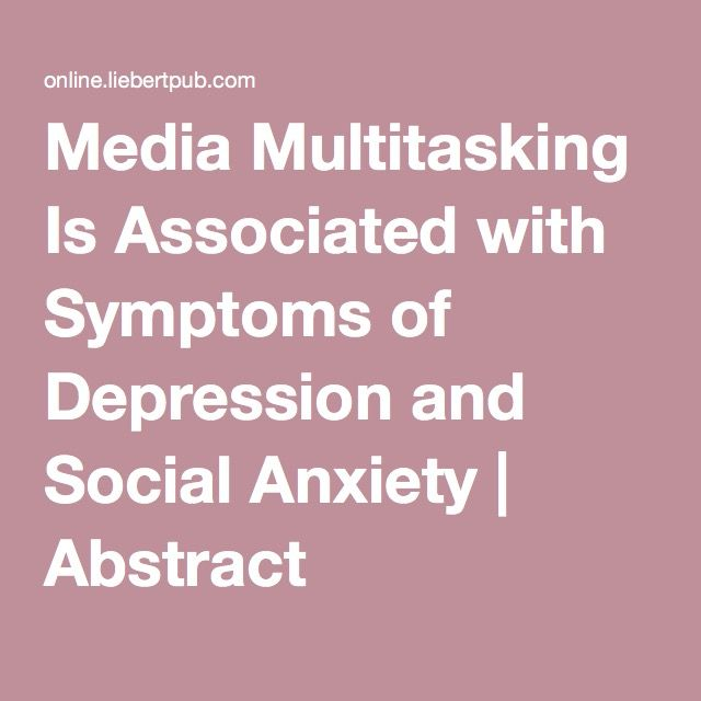 Media Multitasking Is Associated with Symptoms of Depression and Social Anxiety | Abstract