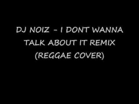 ▶ DJ NOIZ - I DONT WANNA TALK ABOUT IT REMIX (REGGAE COVER) - YouTube
