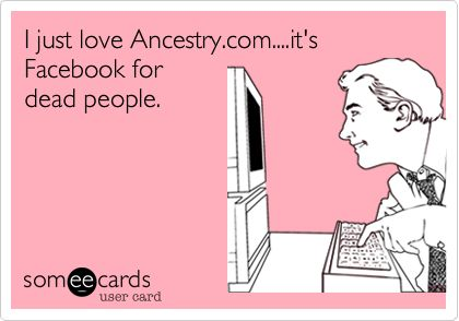 I just love Ancestry.com....it's Facebook for dead people.