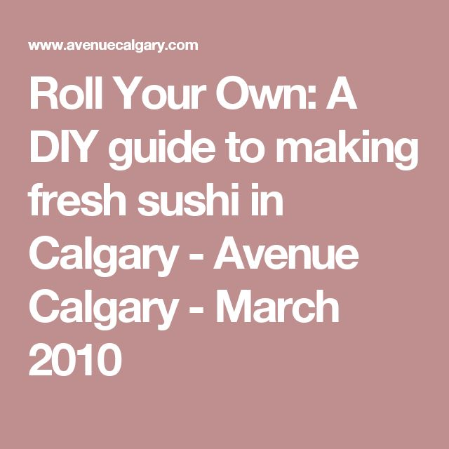 Roll Your Own: A DIY guide to making fresh sushi in Calgary - Avenue Calgary - March 2010