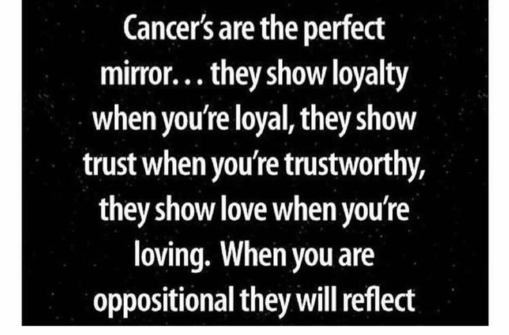 #Cancer are the perfect mirror... they show loyalty when you're loyal, trust when you are trustworthy and love when you are loving