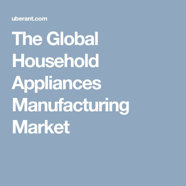 The Global Household Appliances Manufacturing Market
