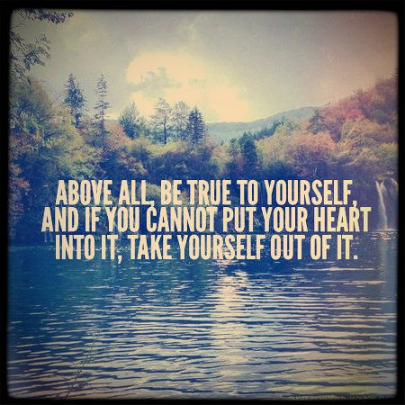"""""""Above all, be true to yourself, and if you cannot put your heart into it, take yourself out of it."""" - Jackson Hardy"""
