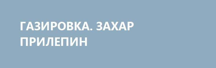 ГАЗИРОВКА. ЗАХАР ПРИЛЕПИН http://rusdozor.ru/2016/09/01/gazirovka-zaxar-prilepin/  В августе 1991 года я последний раз пил газировку из автомата.  Автомат — помните такие большие белые «шкафы» на улицах? — был ещё советский, а сам Советский Союз уже исчезал. Дело было в Москве. Мы с сестрою ехали из ...