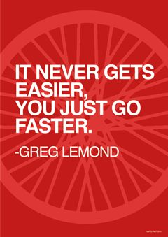 """It never gets easier you just go faster"" - cycling quotes print greg lemond"