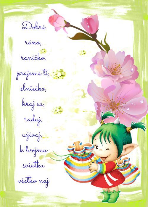 Dobré ráno, raníčko, prajeme ti, slniečko, hraj sa, raduj, užívaj, k tvojmu sviatku všetko naj