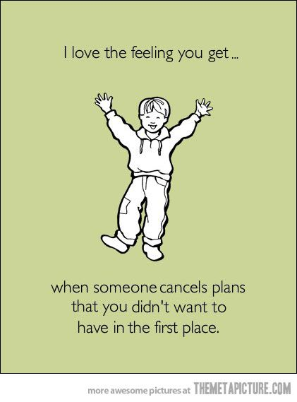 i love when this happens... especially if said plans got you out of something else you did not want to do!:)