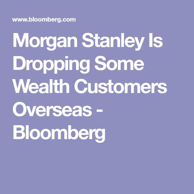 Morgan Stanley Is Dropping Some Wealth Customers Overseas - Bloomberg