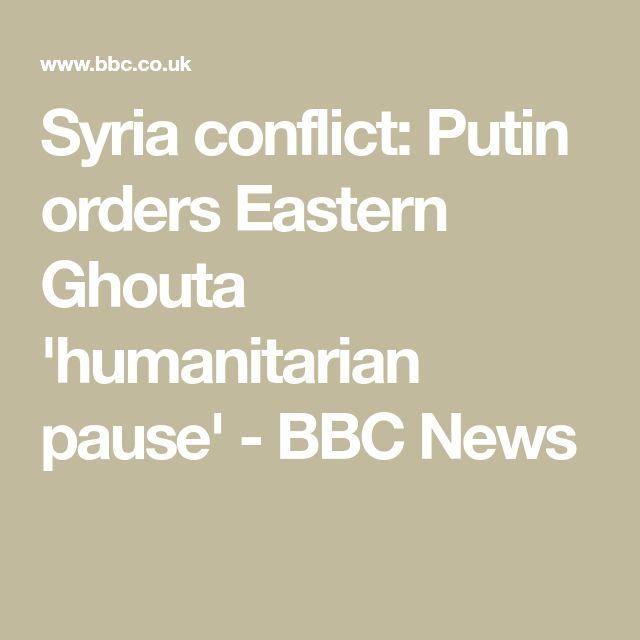 Syria conflict: Putin orders Eastern Ghouta 'humanitarian pause' - BBC News