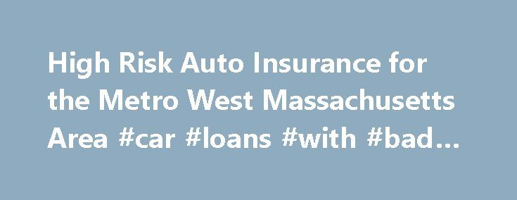 High Risk Auto Insurance for the Metro West Massachusetts Area #car #loans #with #bad #credit http://insurance.remmont.com/high-risk-auto-insurance-for-the-metro-west-massachusetts-area-car-loans-with-bad-credit/  #car insurance massachusetts # Car Insurance Massachusetts The MA car insurance rates provided by MA car insurance companies depend upon a variety of factors including: The Age of Applicant The Gender of Applicant The Marital Status of Applicant The Driving Record of Applicant Any…