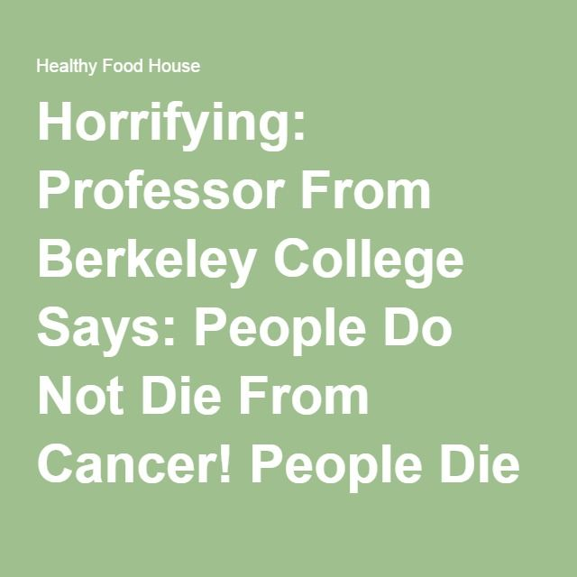 Horrifying: Professor From Berkeley College Says: People Do Not Die From Cancer! People Die From Chemotherapy And In Terrible Pain! - Healthy Food House
