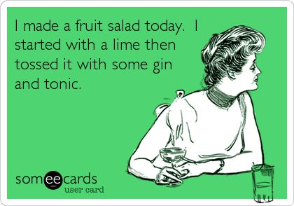 I made a fruit salad today. I started with a lime then tossed it with some gin and tonic. @Wendy Felts Elliott