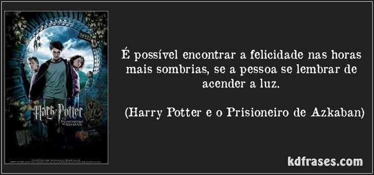É possível encontrar a felicidade nas horas mais sombrias, se a pessoa se lembrar de acender a luz. (Harry Potter e o Prisioneiro de Azkaban)