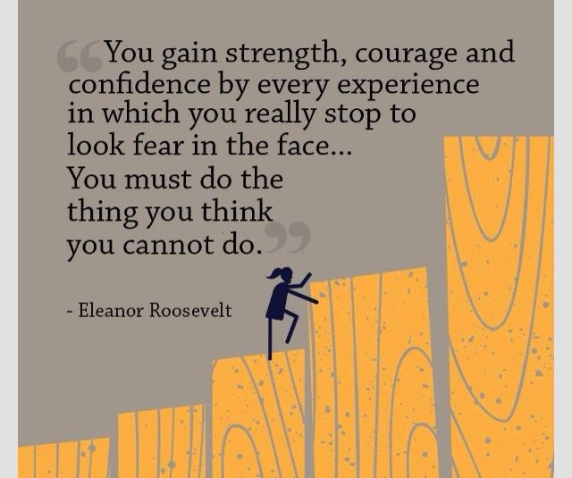 Overcoming your FEARS: You gain strength, courage, and confidence, by every experience in which You really STOP to look FEAR in the face... You MUST DO the THING you think you cannot DO!