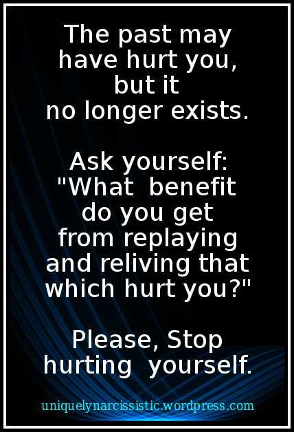 """Quote: """"The past may have hurt you, but it no longer exists. Ask yourself: """"What benefit do you get from replaying and reliving that which hurt you?"""" Please, Stop hurting Yourself."""""""